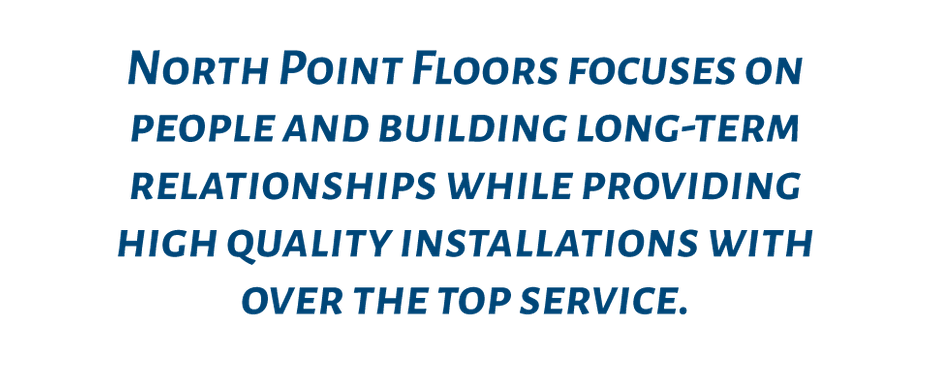 North Point Floors focuses on people and building long-term relationships while providing high quality installations with over the top service.